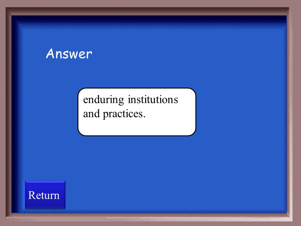 Answer enduring institutions and practices. Return