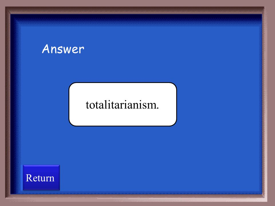 Answer totalitarianism. Return