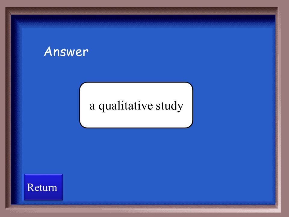 Answer a qualitative study Return