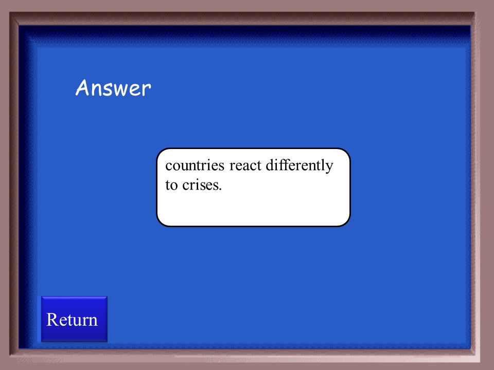 Answer countries react differently to crises. Return