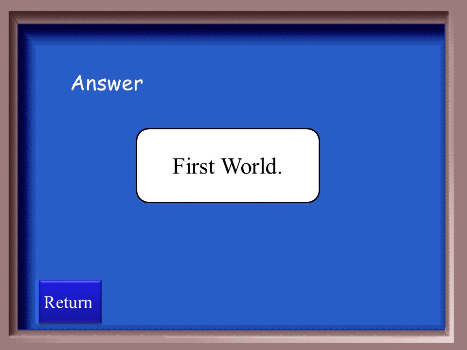 Answer First World. Return