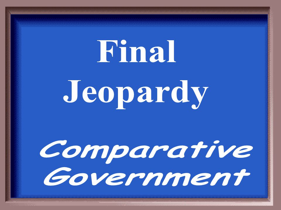 Final Jeopardy Comparative Government