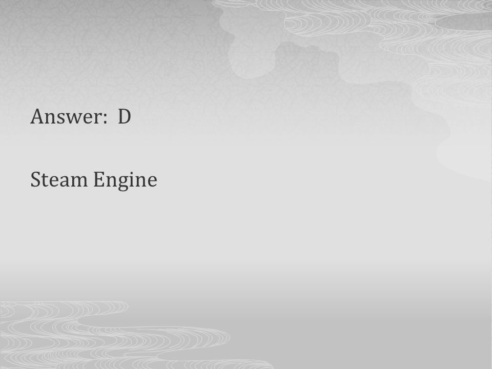 Answer: D Steam Engine