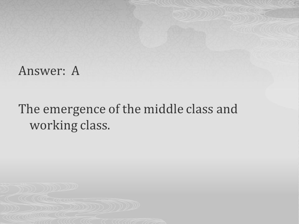 Answer: A The emergence of the middle class and working class.
