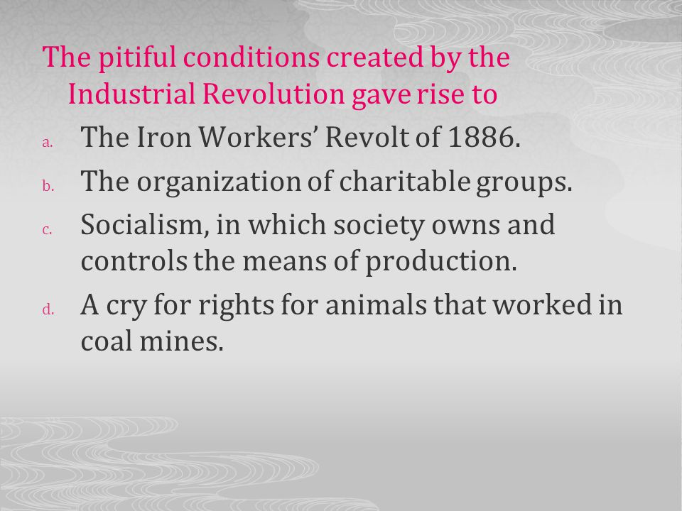 The pitiful conditions created by the Industrial Revolution gave rise to