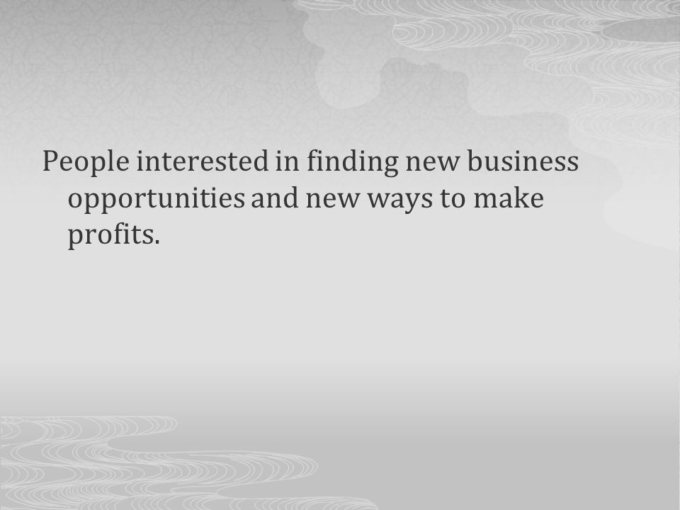 People interested in finding new business opportunities and new ways to make profits.