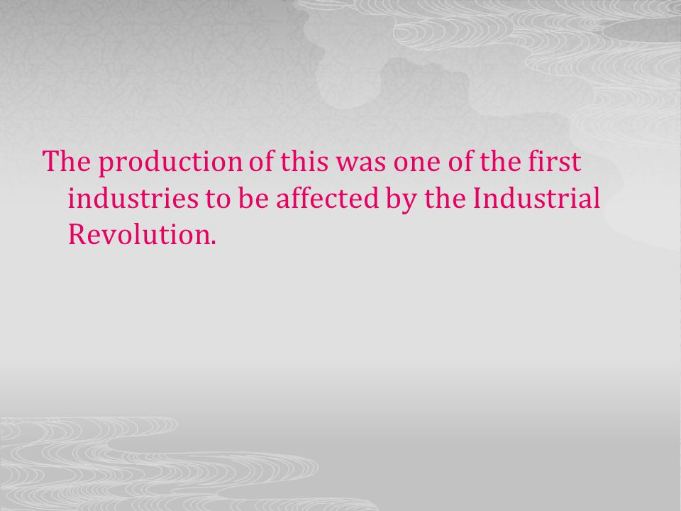 The production of this was one of the first industries to be affected by the Industrial Revolution.