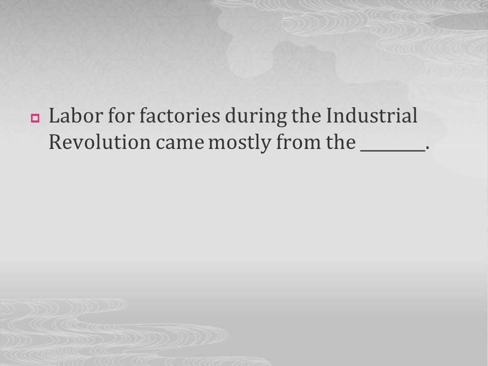Labor for factories during the Industrial Revolution came mostly from the ________.