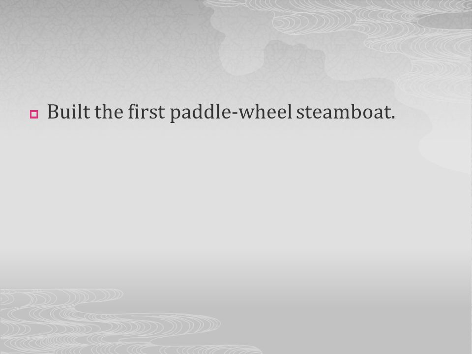 Built the first paddle-wheel steamboat.