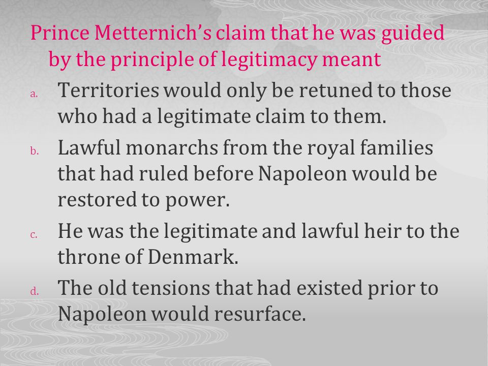 Prince Metternich's claim that he was guided by the principle of legitimacy meant