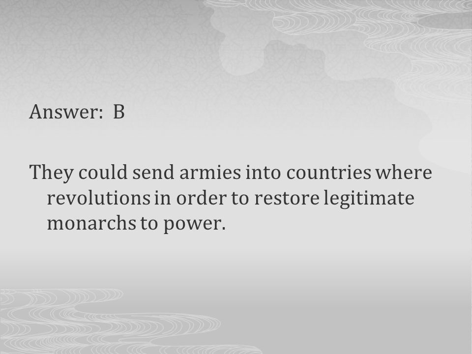Answer: B They could send armies into countries where revolutions in order to restore legitimate monarchs to power.