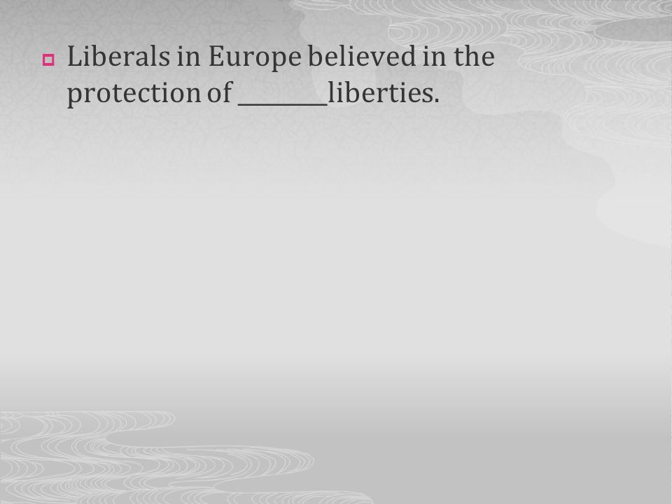 Liberals in Europe believed in the protection of ________liberties.