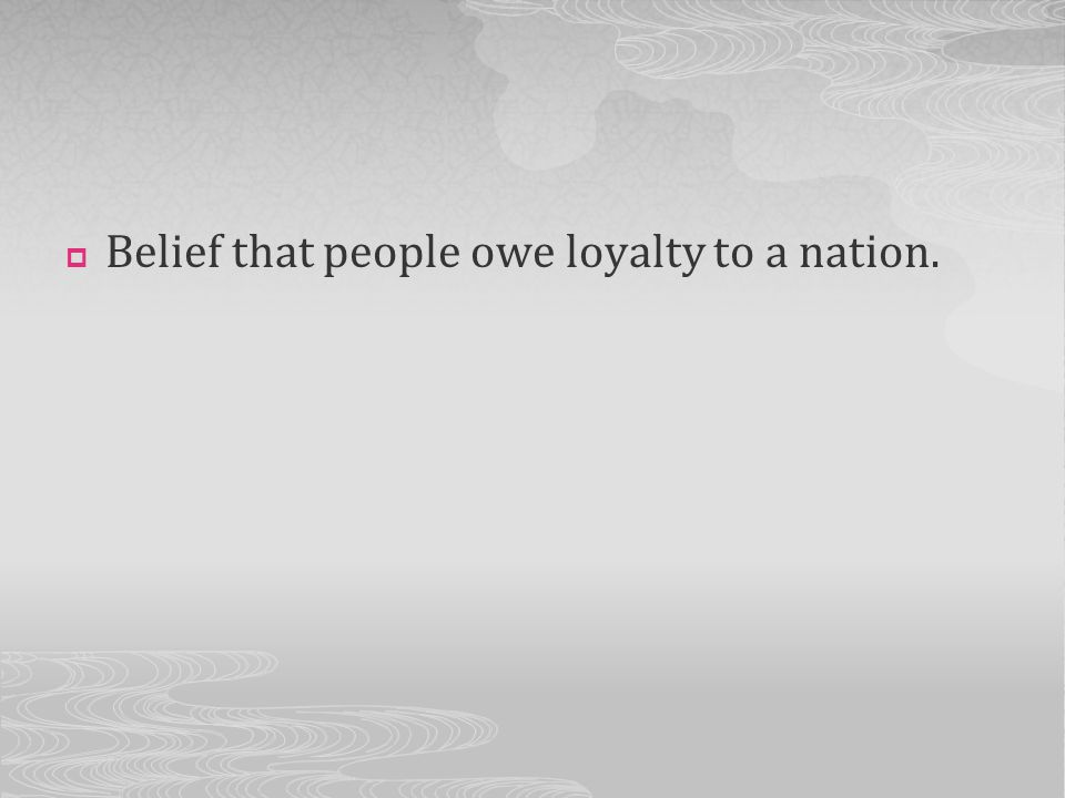 Belief that people owe loyalty to a nation.