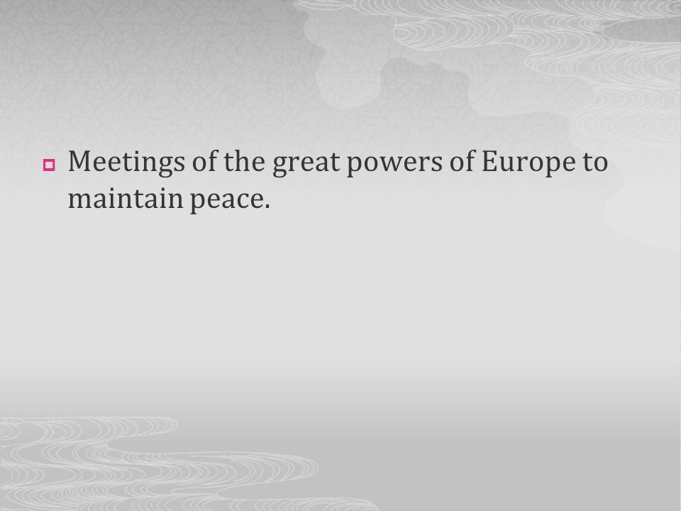 Meetings of the great powers of Europe to maintain peace.