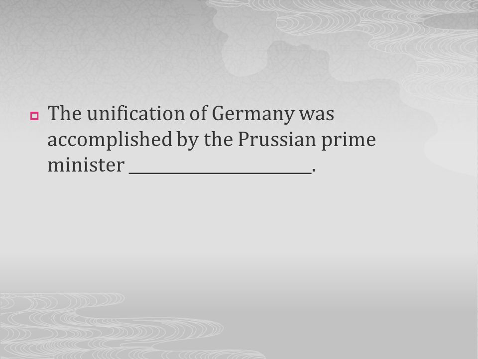 The unification of Germany was accomplished by the Prussian prime minister _______________________.