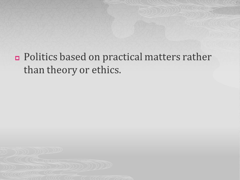 Politics based on practical matters rather than theory or ethics.