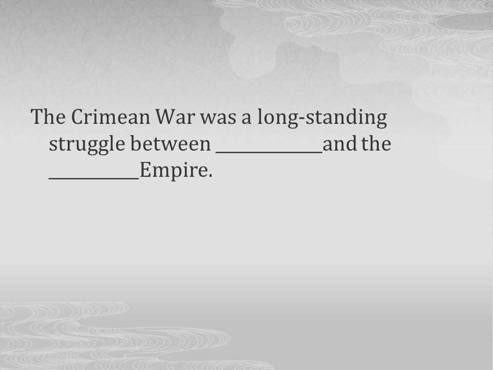 The Crimean War was a long-standing struggle between _____________and the ___________Empire.