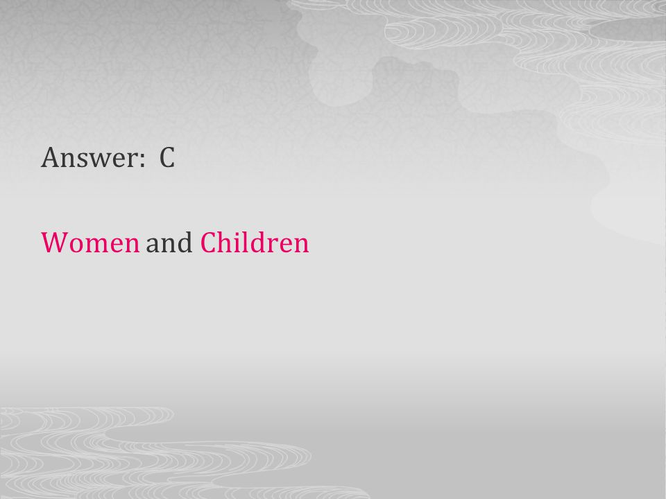 Answer: C Women and Children