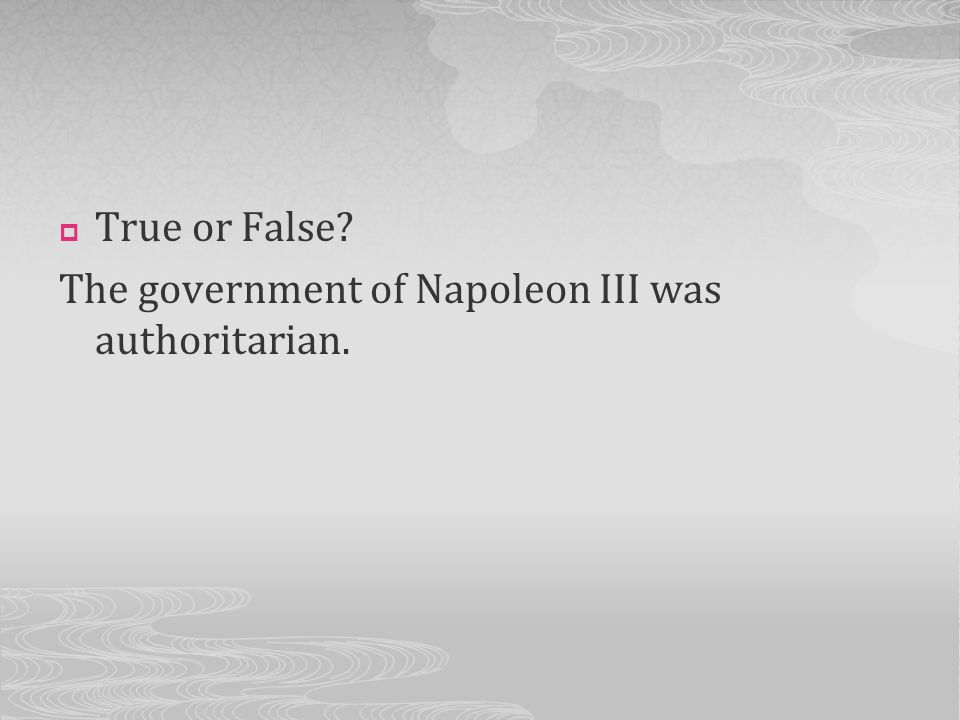 True or False The government of Napoleon III was authoritarian.