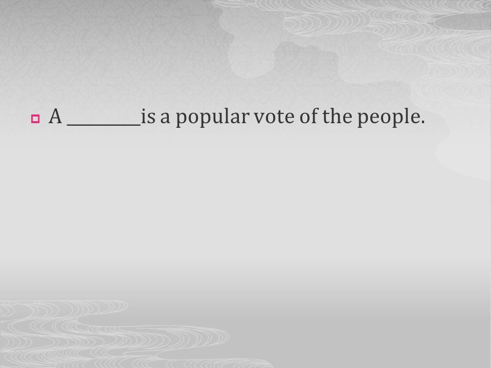 A _________is a popular vote of the people.