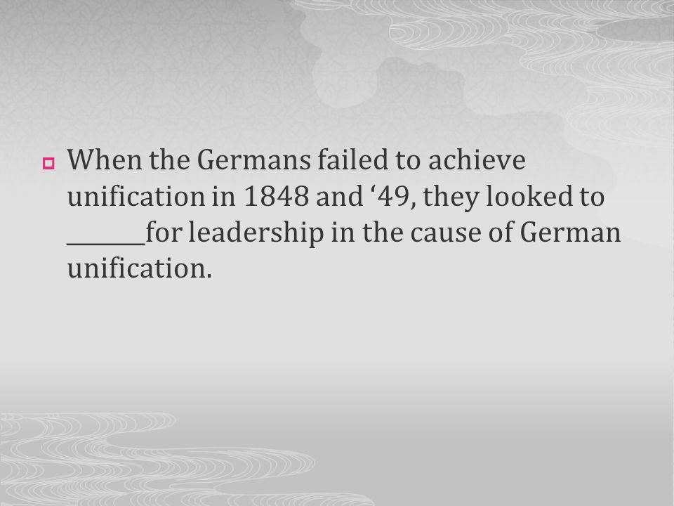 When the Germans failed to achieve unification in 1848 and '49, they looked to _______for leadership in the cause of German unification.