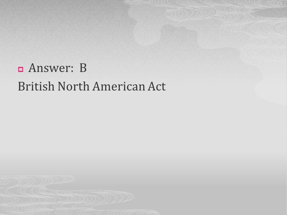 Answer: B British North American Act