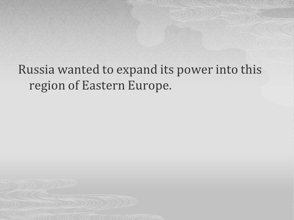 Russia wanted to expand its power into this region of Eastern Europe.
