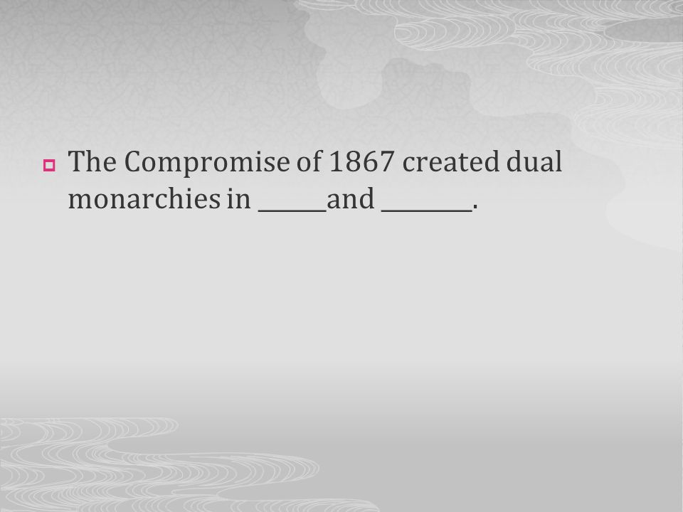 The Compromise of 1867 created dual monarchies in ______and ________.