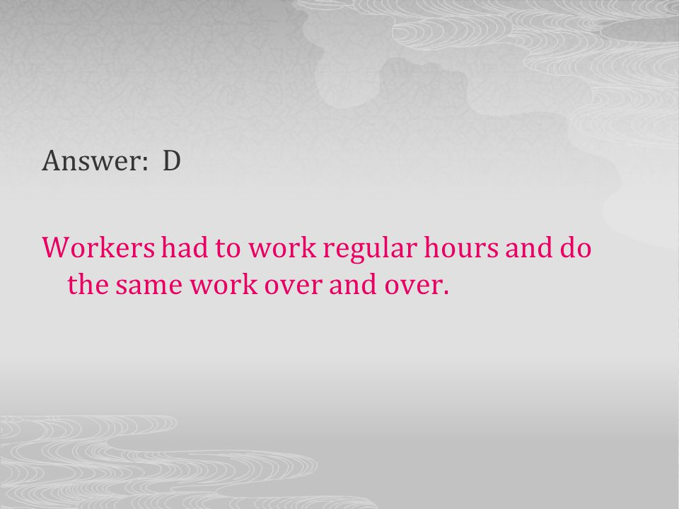 Answer: D Workers had to work regular hours and do the same work over and over.