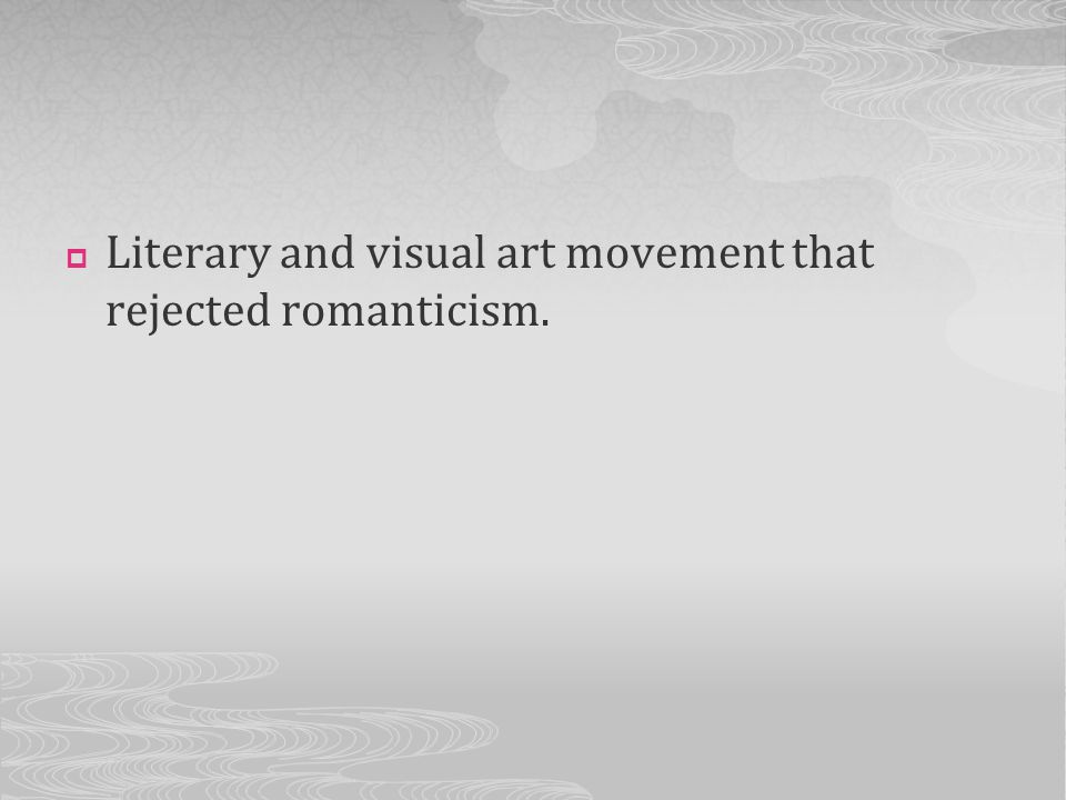 Literary and visual art movement that rejected romanticism.