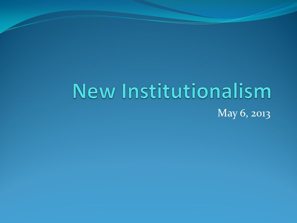 New Institutionalism May 6, 2013