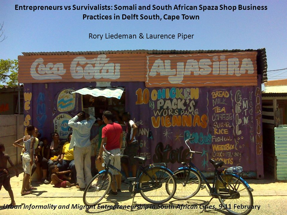 Entrepreneurs vs Survivalists: Somali and South African Spaza Shop Business Practices in Delft South, Cape Town Rory Liedeman & Laurence Piper