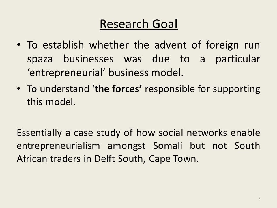 Research Goal To establish whether the advent of foreign run spaza businesses was due to a particular 'entrepreneurial' business model.