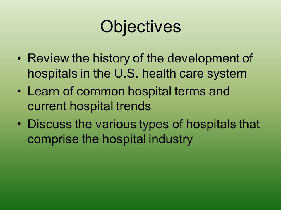 Objectives Review the history of the development of hospitals in the U.S. health care system.