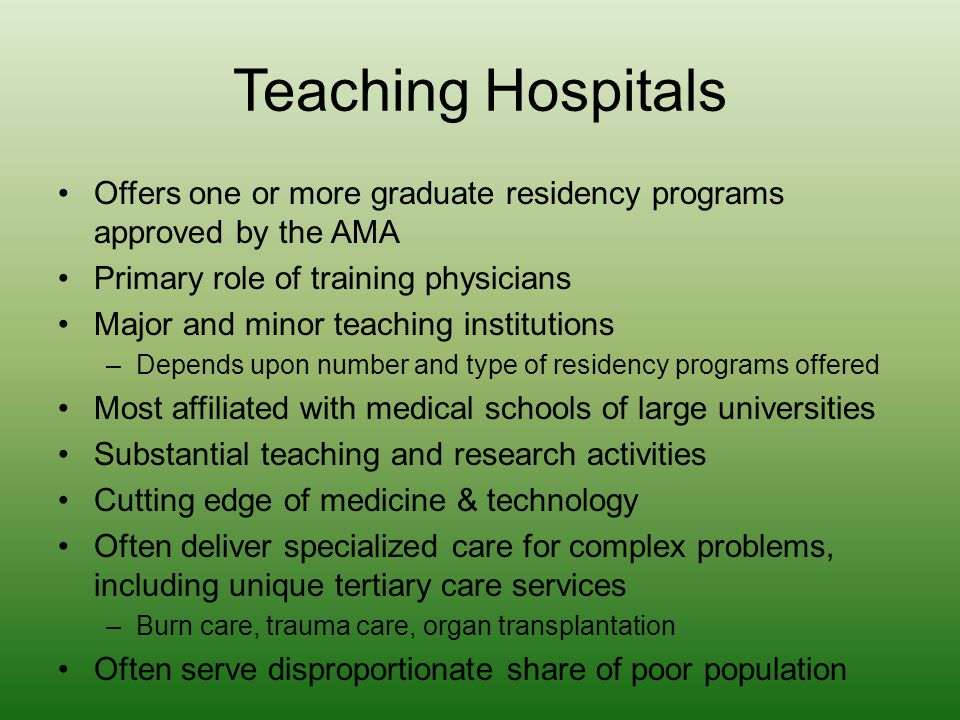 Teaching Hospitals Offers one or more graduate residency programs approved by the AMA. Primary role of training physicians.