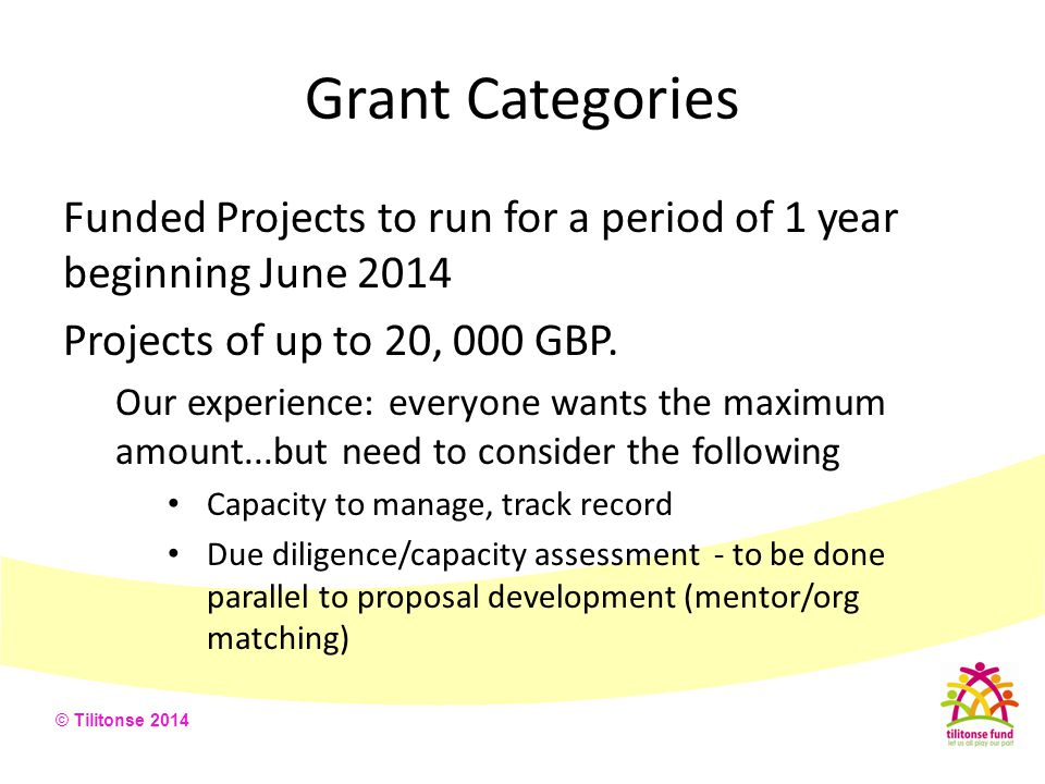 Grant Categories Funded Projects to run for a period of 1 year beginning June 2014. Projects of up to 20, 000 GBP.