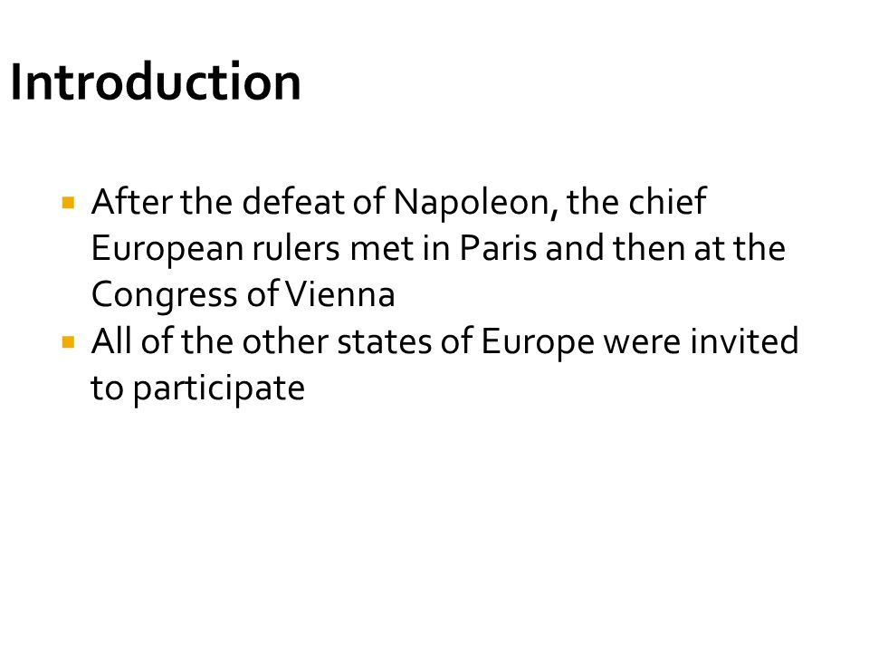 Introduction After the defeat of Napoleon, the chief European rulers met in Paris and then at the Congress of Vienna.