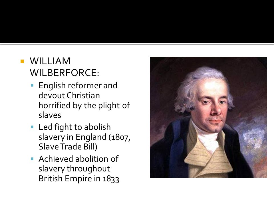 WILLIAM WILBERFORCE: English reformer and devout Christian horrified by the plight of slaves.