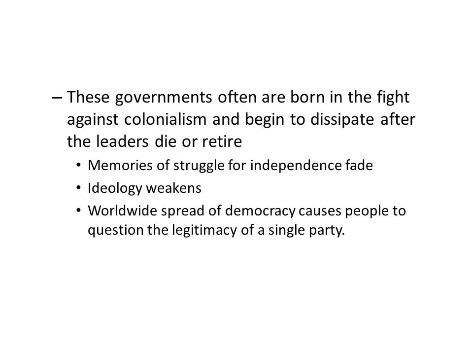 These governments often are born in the fight against colonialism and begin to dissipate after the leaders die or retire