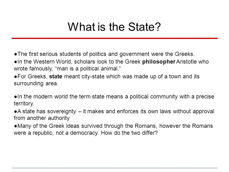 What is the State The first serious students of politics and government were the Greeks.