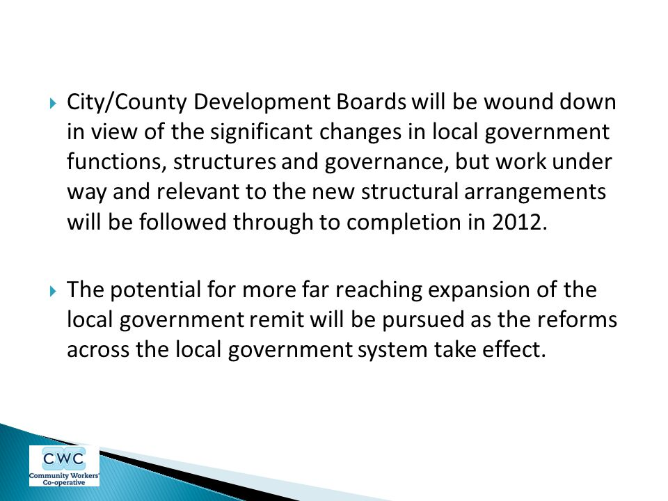 City/County Development Boards will be wound down in view of the significant changes in local government functions, structures and governance, but work under way and relevant to the new structural arrangements will be followed through to completion in 2012.