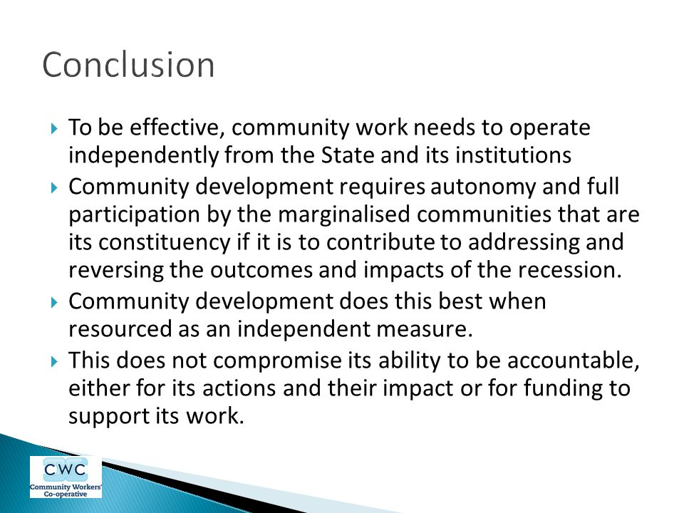 Conclusion To be effective, community work needs to operate independently from the State and its institutions.