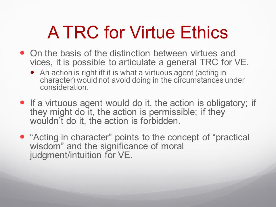 A TRC for Virtue Ethics On the basis of the distinction between virtues and vices, it is possible to articulate a general TRC for VE.