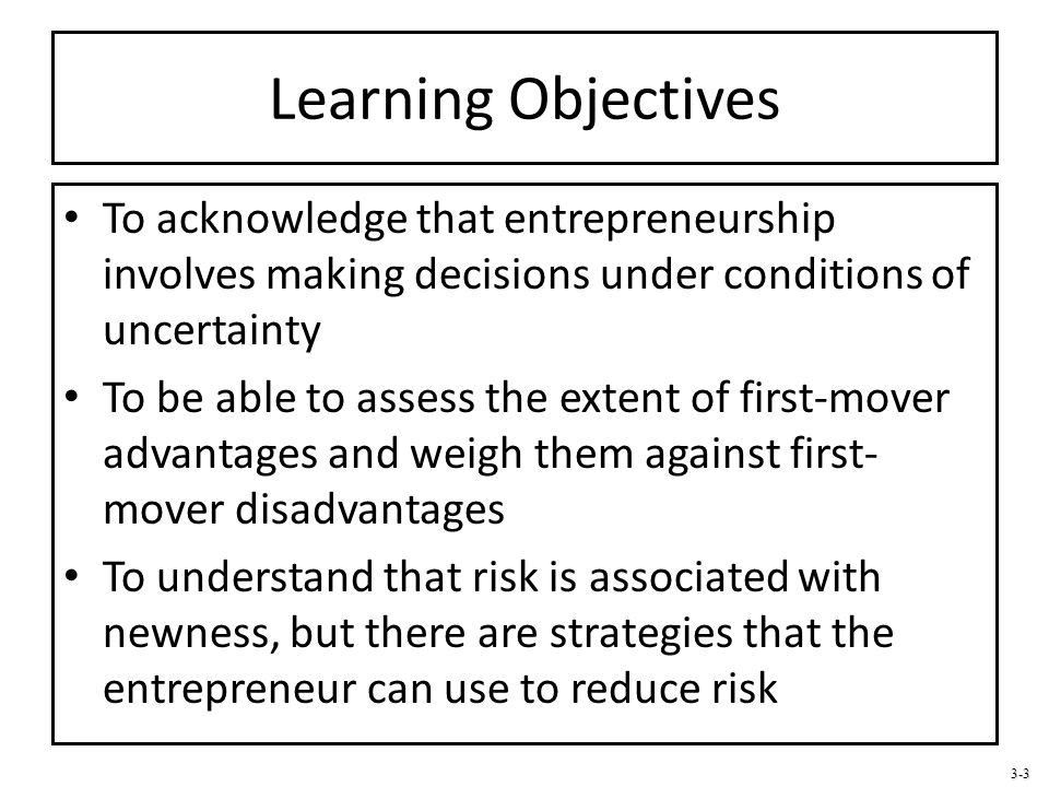 Learning Objectives To acknowledge that entrepreneurship involves making decisions under conditions of uncertainty.