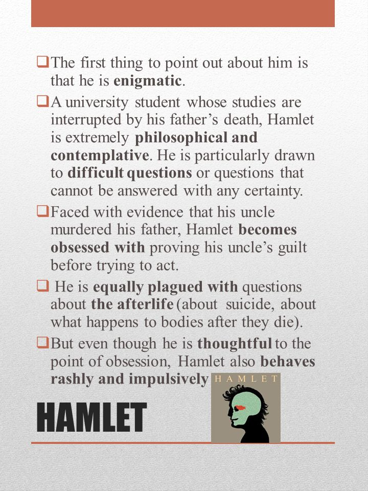 HAMLET The first thing to point out about him is that he is enigmatic.