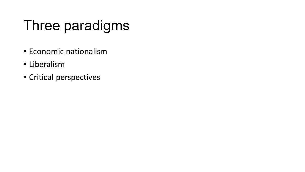 Three paradigms Economic nationalism Liberalism Critical perspectives
