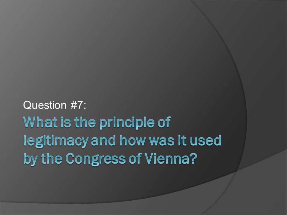 Question #7: What is the principle of legitimacy and how was it used by the Congress of Vienna