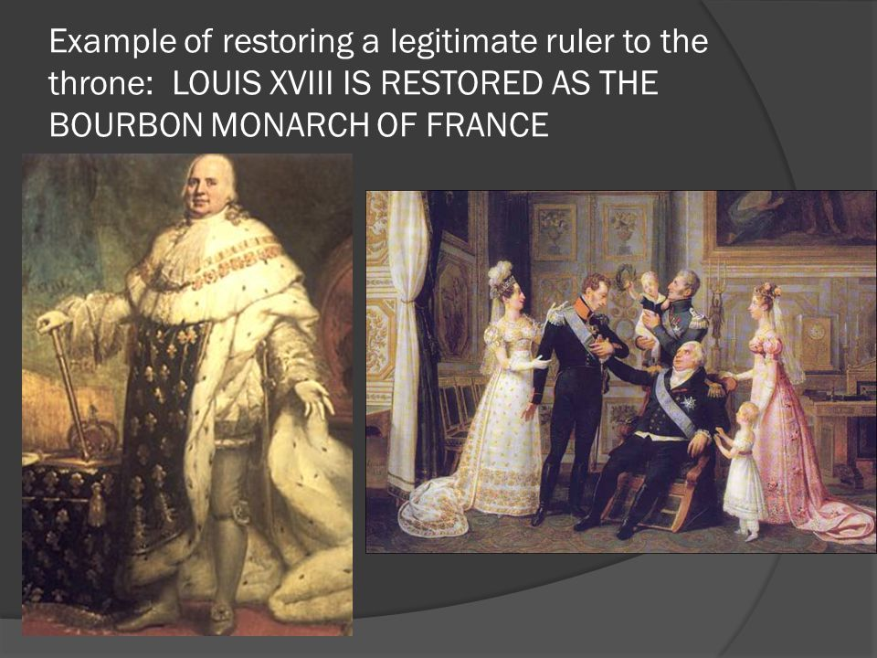 Example of restoring a legitimate ruler to the throne: LOUIS XVIII IS RESTORED AS THE BOURBON MONARCH OF FRANCE