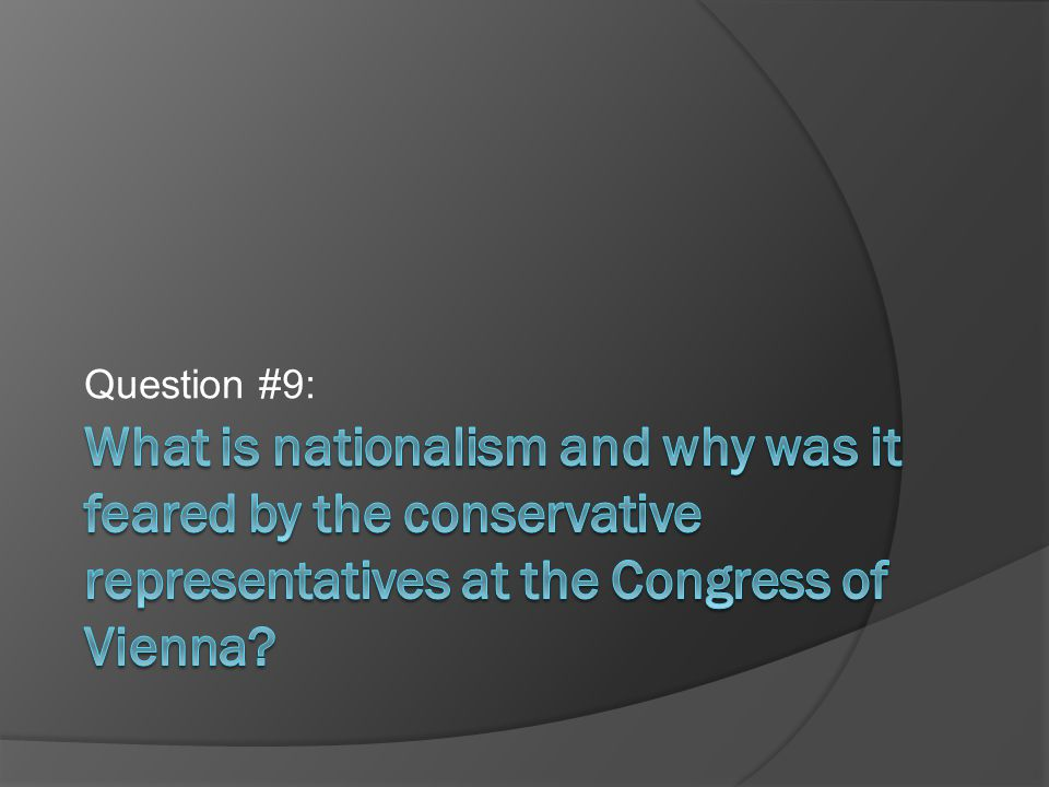 Question #9: What is nationalism and why was it feared by the conservative representatives at the Congress of Vienna