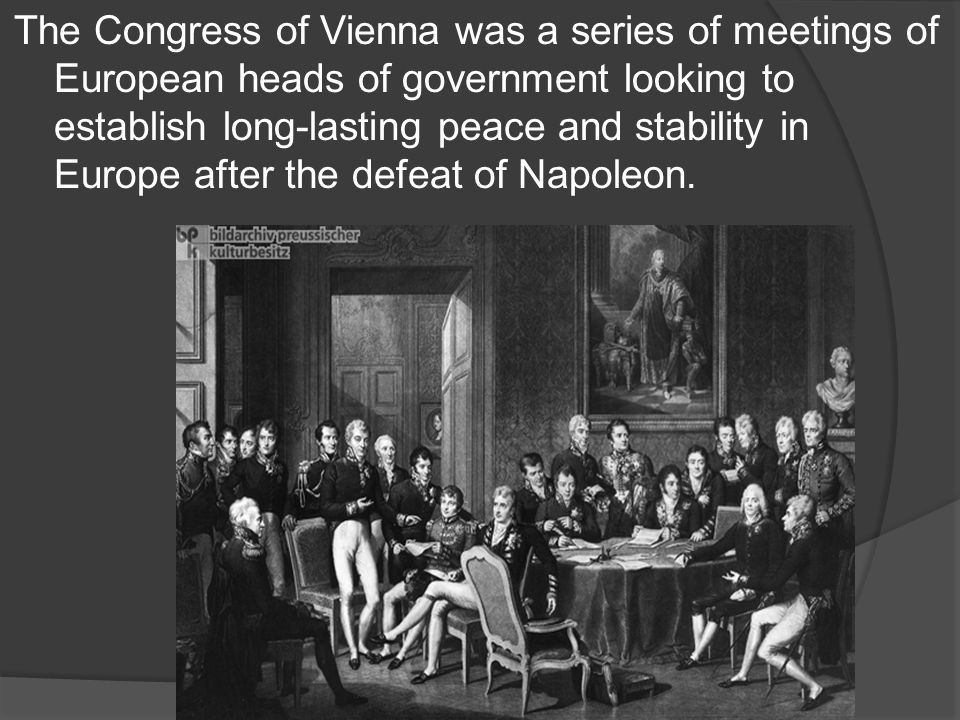 The Congress of Vienna was a series of meetings of European heads of government looking to establish long-lasting peace and stability in Europe after the defeat of Napoleon.
